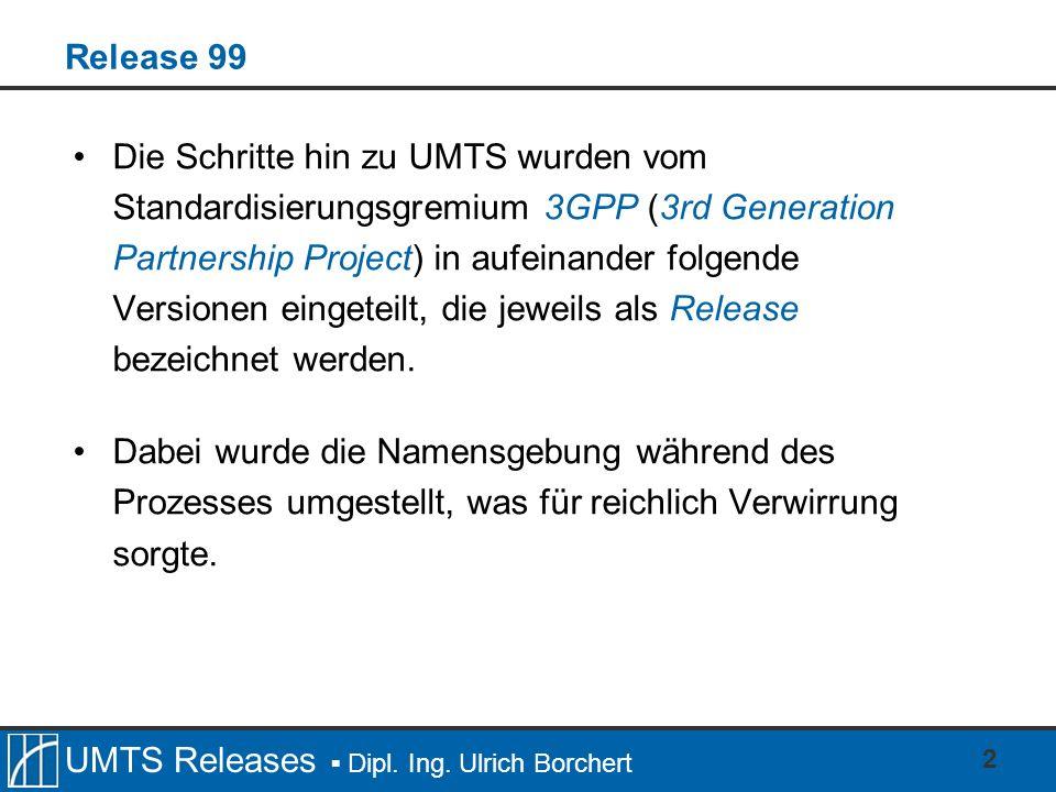 UMTS Releases Dipl. Ing. Ulrich Borchert 2 Release 99 Die Schritte hin zu UMTS wurden vom Standardisierungsgremium 3GPP (3rd Generation Partnership Pr