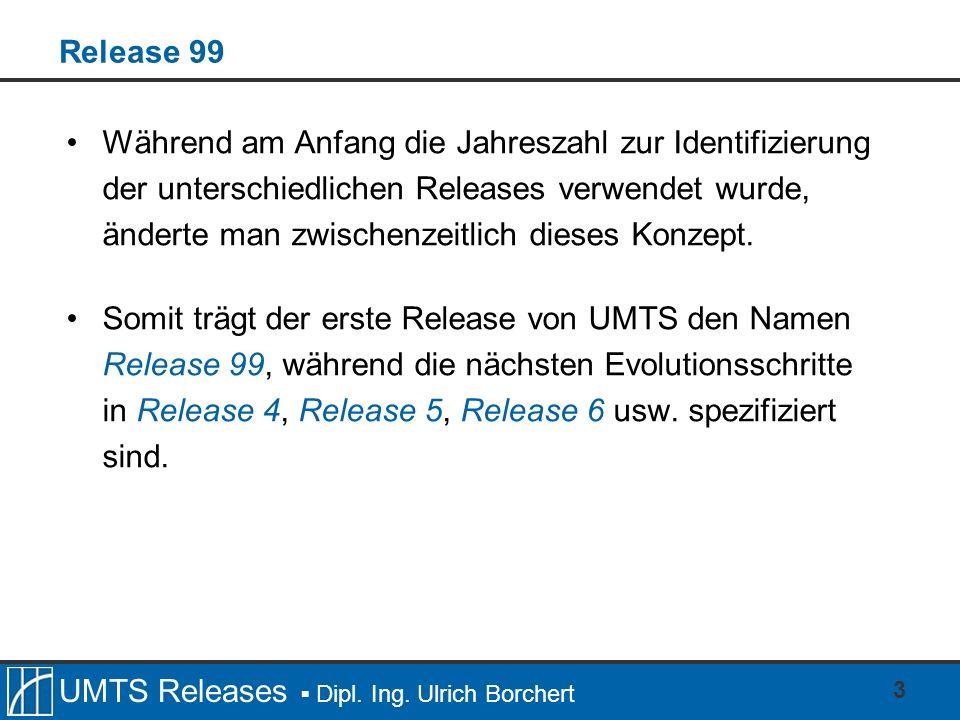 UMTS Releases Dipl. Ing. Ulrich Borchert 3 Release 99 Während am Anfang die Jahreszahl zur Identifizierung der unterschiedlichen Releases verwendet wu