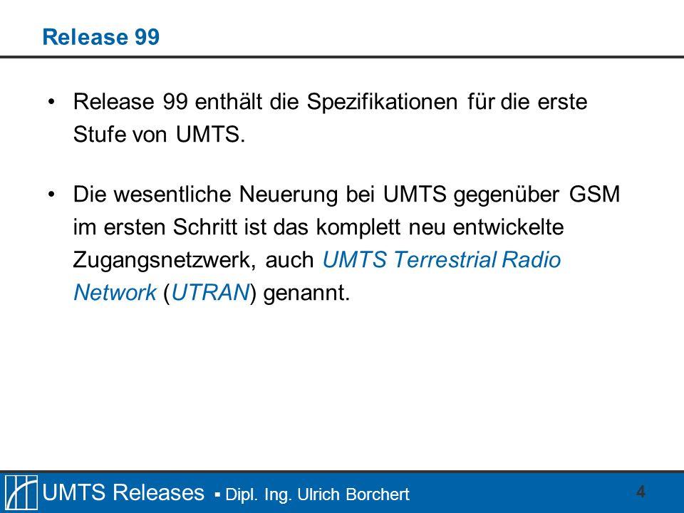 UMTS Releases Dipl. Ing. Ulrich Borchert 4 Release 99 Release 99 enthält die Spezifikationen für die erste Stufe von UMTS. Die wesentliche Neuerung be