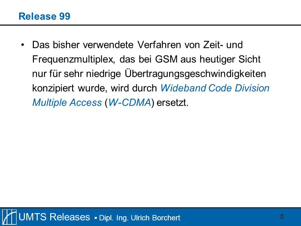 UMTS Releases Dipl. Ing. Ulrich Borchert 5 Release 99 Das bisher verwendete Verfahren von Zeit- und Frequenzmultiplex, das bei GSM aus heutiger Sicht