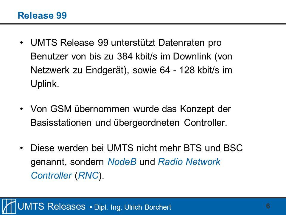 UMTS Releases Dipl. Ing. Ulrich Borchert 6 Release 99 UMTS Release 99 unterstützt Datenraten pro Benutzer von bis zu 384 kbit/s im Downlink (von Netzw