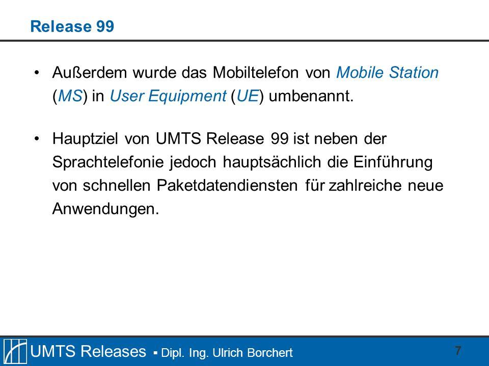 UMTS Releases Dipl. Ing. Ulrich Borchert 7 Release 99 Außerdem wurde das Mobiltelefon von Mobile Station (MS) in User Equipment (UE) umbenannt. Hauptz