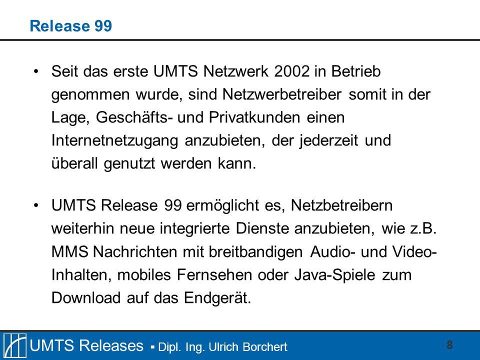 UMTS Releases Dipl. Ing. Ulrich Borchert 8 Release 99 Seit das erste UMTS Netzwerk 2002 in Betrieb genommen wurde, sind Netzwerbetreiber somit in der