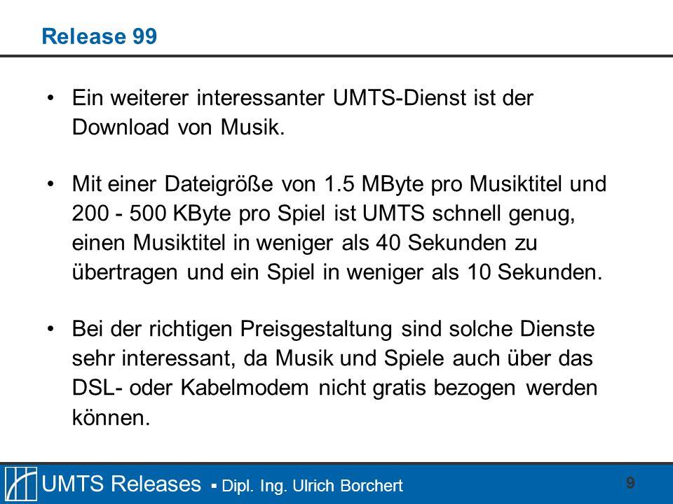 UMTS Releases Dipl. Ing. Ulrich Borchert 9 Release 99 Ein weiterer interessanter UMTS-Dienst ist der Download von Musik. Mit einer Dateigröße von 1.5