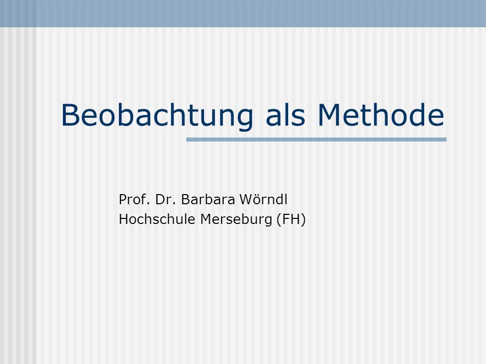Beobachtung als Methode Prof. Dr. Barbara Wörndl Hochschule Merseburg (FH)