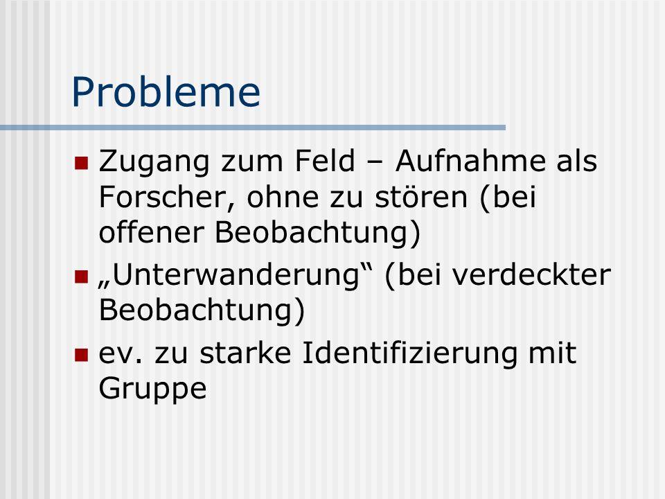 Probleme Zugang zum Feld – Aufnahme als Forscher, ohne zu stören (bei offener Beobachtung) Unterwanderung (bei verdeckter Beobachtung) ev.