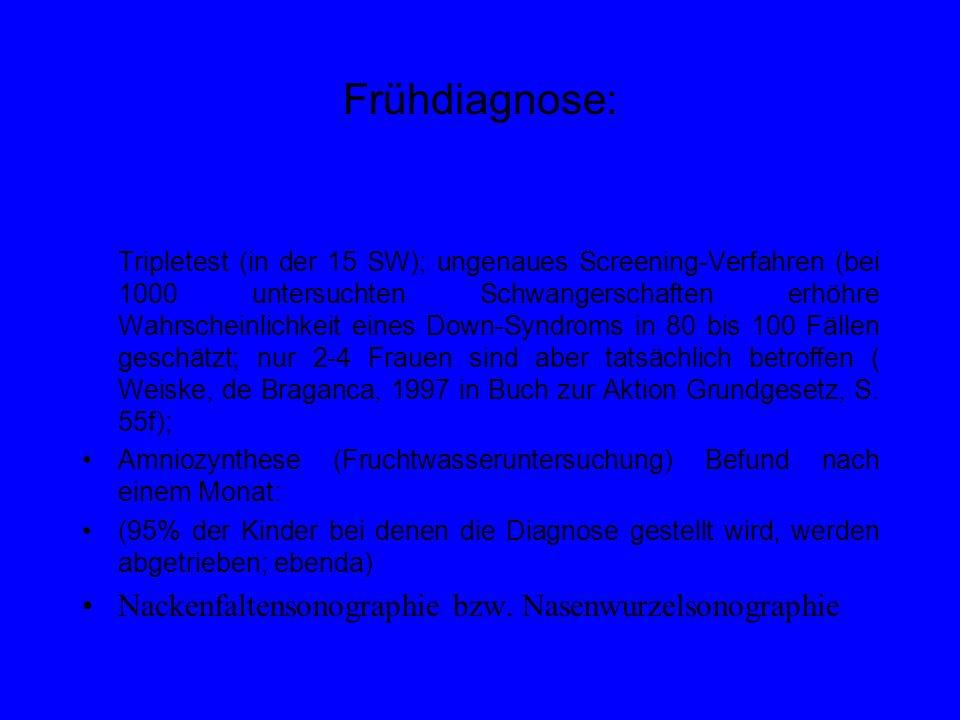 Frühdiagnose: Tripletest (in der 15 SW); ungenaues Screening-Verfahren (bei 1000 untersuchten Schwangerschaften erhöhre Wahrscheinlichkeit eines Down-