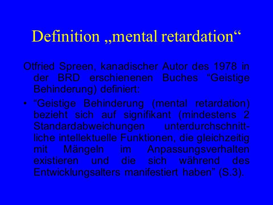 Klassifikation nach Intelligenz Unterscheidung nach IQ-Werten -Standardabweichung (AARD) American Association on Mental Retardation IQ 70 bis 84 = Grenzfälle IQ 69 - 55 = mild IQ 54 - 40 = moderate IQ 39 - 25 = severe IQ 24 und weniger= profound