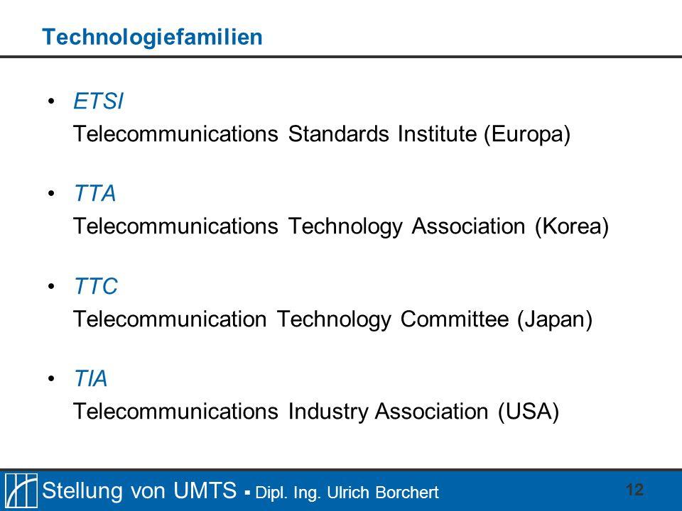 Stellung von UMTS Dipl. Ing. Ulrich Borchert 12 Technologiefamilien ETSI Telecommunications Standards Institute (Europa) TTA Telecommunications Techno