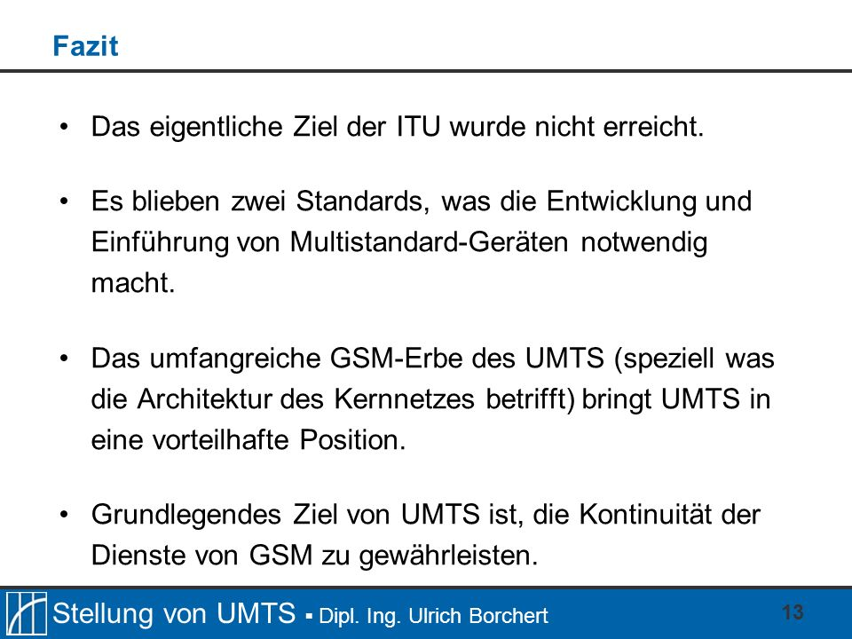 Stellung von UMTS Dipl. Ing. Ulrich Borchert 13 Fazit Das eigentliche Ziel der ITU wurde nicht erreicht. Es blieben zwei Standards, was die Entwicklun