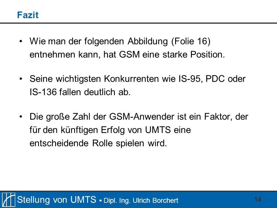 Stellung von UMTS Dipl. Ing. Ulrich Borchert 14 Fazit Wie man der folgenden Abbildung (Folie 16) entnehmen kann, hat GSM eine starke Position. Seine w