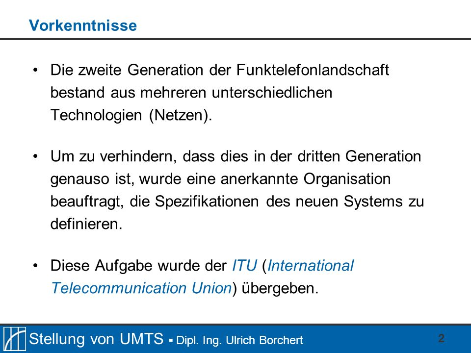 Stellung von UMTS Dipl. Ing. Ulrich Borchert 2 Vorkenntnisse Die zweite Generation der Funktelefonlandschaft bestand aus mehreren unterschiedlichen Te