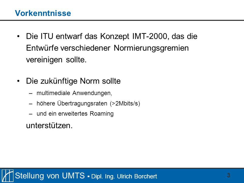Stellung von UMTS Dipl. Ing. Ulrich Borchert 3 Vorkenntnisse Die ITU entwarf das Konzept IMT-2000, das die Entwürfe verschiedener Normierungsgremien v