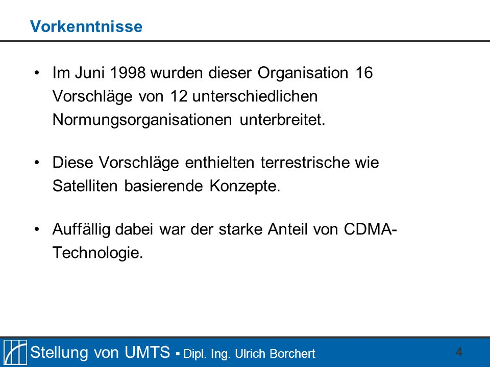 Stellung von UMTS Dipl. Ing. Ulrich Borchert 4 Vorkenntnisse Im Juni 1998 wurden dieser Organisation 16 Vorschläge von 12 unterschiedlichen Normungsor