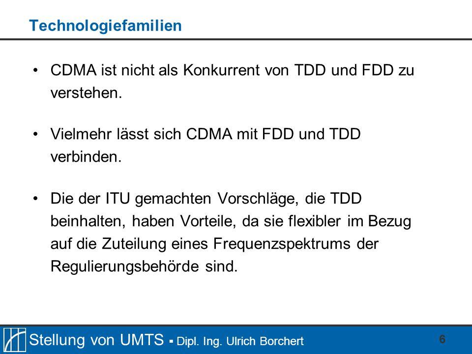 Stellung von UMTS Dipl. Ing. Ulrich Borchert 6 Technologiefamilien CDMA ist nicht als Konkurrent von TDD und FDD zu verstehen. Vielmehr lässt sich CDM