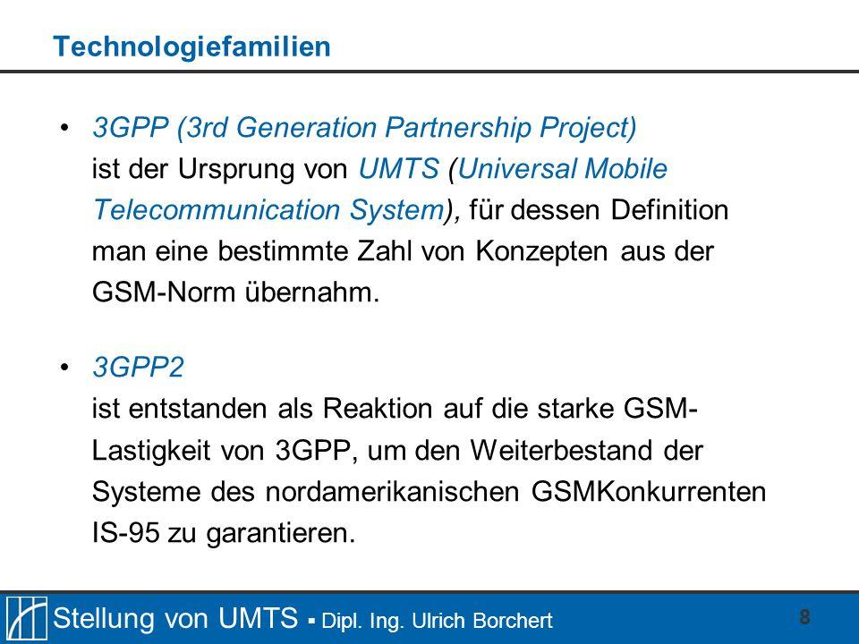 Stellung von UMTS Dipl. Ing. Ulrich Borchert 8 Technologiefamilien 3GPP (3rd Generation Partnership Project) ist der Ursprung von UMTS (Universal Mobi