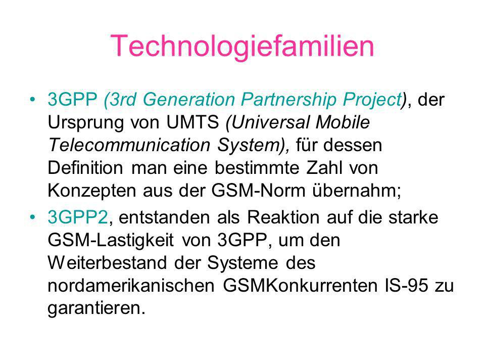 Technologiefamilien 3GPP (3rd Generation Partnership Project), der Ursprung von UMTS (Universal Mobile Telecommunication System), für dessen Definition man eine bestimmte Zahl von Konzepten aus der GSM-Norm übernahm; 3GPP2, entstanden als Reaktion auf die starke GSM-Lastigkeit von 3GPP, um den Weiterbestand der Systeme des nordamerikanischen GSMKonkurrenten IS-95 zu garantieren.