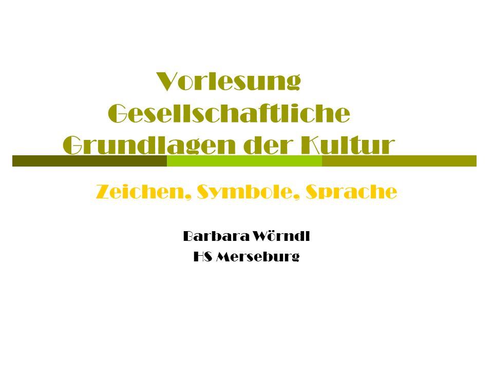 Vorlesung Gesellschaftliche Grundlagen der Kultur Zeichen, Symbole, Sprache Barbara Wörndl HS Merseburg