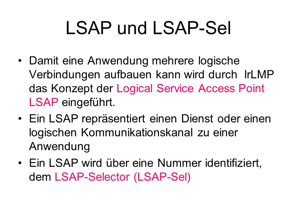 LSAP und LSAP-Sel Damit eine Anwendung mehrere logische Verbindungen aufbauen kann wird durch IrLMP das Konzept der Logical Service Access Point LSAP eingeführt.