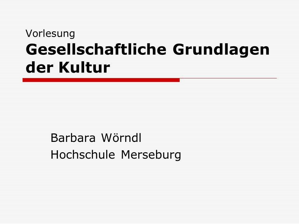 Vorlesung Gesellschaftliche Grundlagen der Kultur Barbara Wörndl Hochschule Merseburg