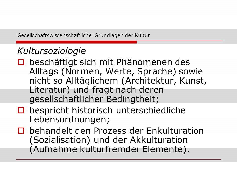 Gesellschaftswissenschaftliche Grundlagen der Kultur Kultursoziologie beschäftigt sich mit Phänomenen des Alltags (Normen, Werte, Sprache) sowie nicht
