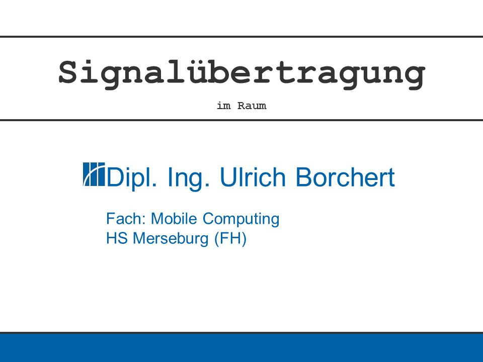 Signalübertragung im Raum Dipl. Ing. Ulrich Borchert Fach: Mobile Computing HS Merseburg (FH)