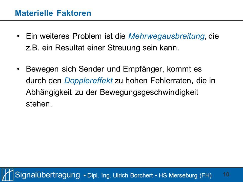 Signalübertragung Dipl. Ing. Ulrich Borchert HS Merseburg (FH) 10 Materielle Faktoren Ein weiteres Problem ist die Mehrwegausbreitung, die z.B. ein Re