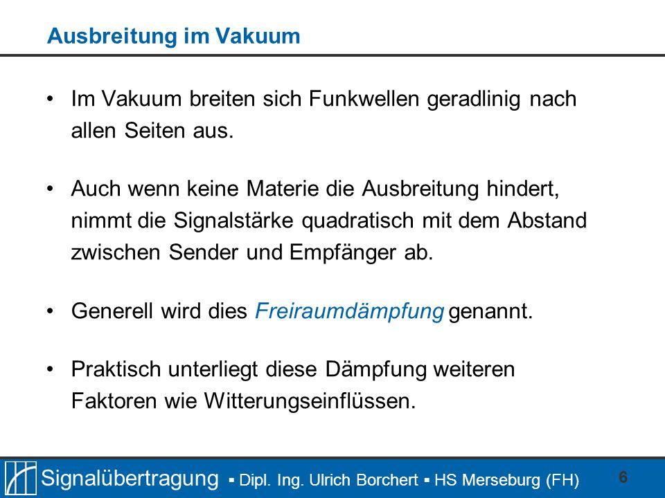 Signalübertragung Dipl. Ing. Ulrich Borchert HS Merseburg (FH) 6 Ausbreitung im Vakuum Im Vakuum breiten sich Funkwellen geradlinig nach allen Seiten