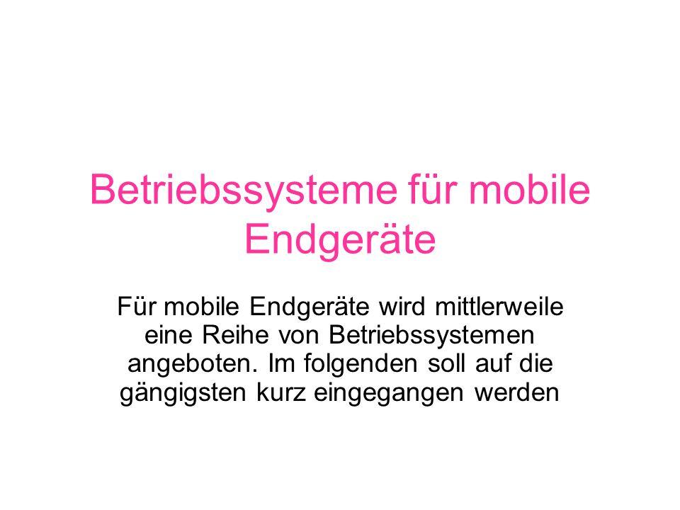 Betriebssysteme für mobile Endgeräte Für mobile Endgeräte wird mittlerweile eine Reihe von Betriebssystemen angeboten.