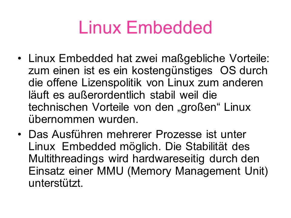 Linux Embedded hat zwei maßgebliche Vorteile: zum einen ist es ein kostengünstiges OS durch die offene Lizenspolitik von Linux zum anderen läuft es außerordentlich stabil weil die technischen Vorteile von den großen Linux übernommen wurden.