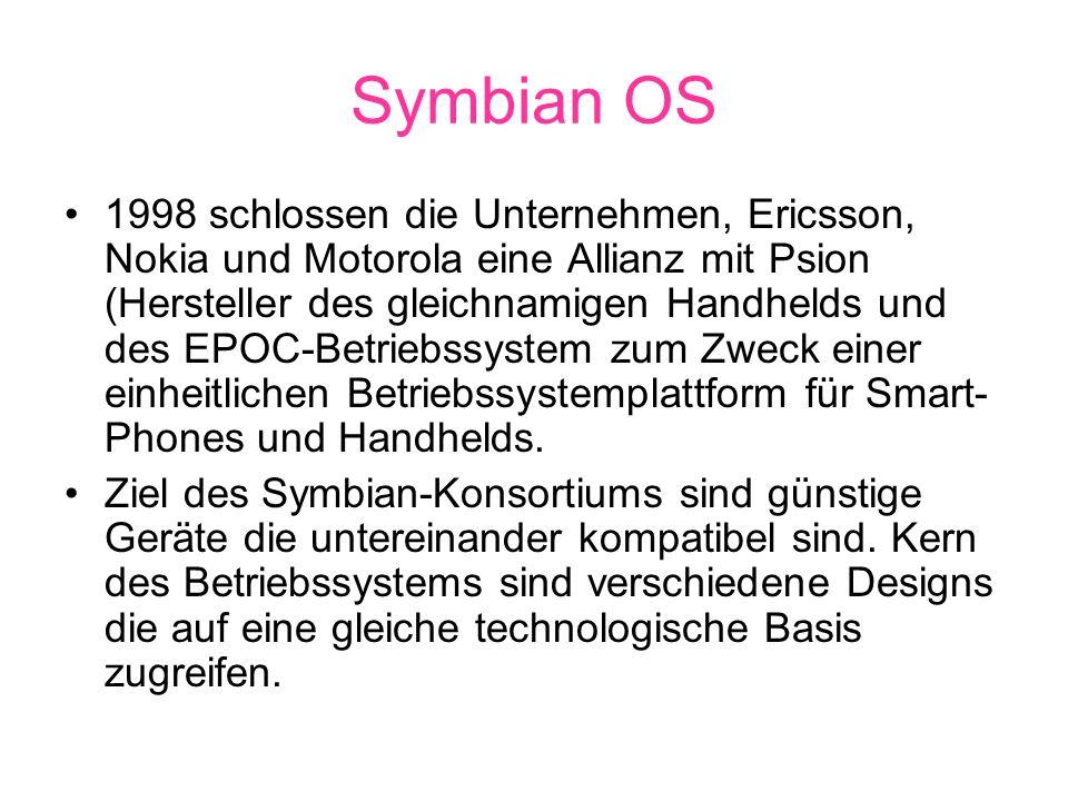 Symbian OS 1998 schlossen die Unternehmen, Ericsson, Nokia und Motorola eine Allianz mit Psion (Hersteller des gleichnamigen Handhelds und des EPOC-Betriebssystem zum Zweck einer einheitlichen Betriebssystemplattform für Smart- Phones und Handhelds.