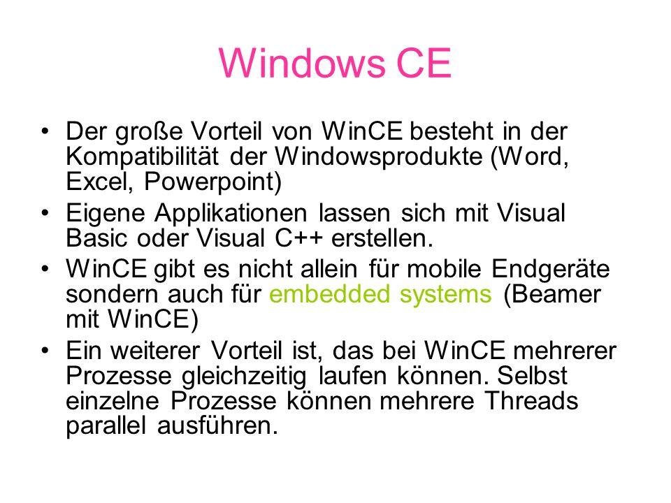 Windows CE Der große Vorteil von WinCE besteht in der Kompatibilität der Windowsprodukte (Word, Excel, Powerpoint) Eigene Applikationen lassen sich mit Visual Basic oder Visual C++ erstellen.