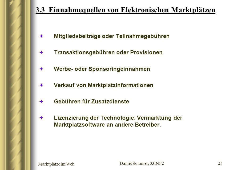 Marktplätze im Web Daniel Sommer, 03INF2 25 3.3 Einnahmequellen von Elektronischen Marktplätzen Mitgliedsbeiträge oder Teilnahmegebühren Transaktionsg
