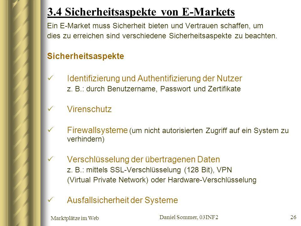 Marktplätze im Web Daniel Sommer, 03INF2 26 3.4 Sicherheitsaspekte von E-Markets Ein E-Market muss Sicherheit bieten und Vertrauen schaffen, um dies z