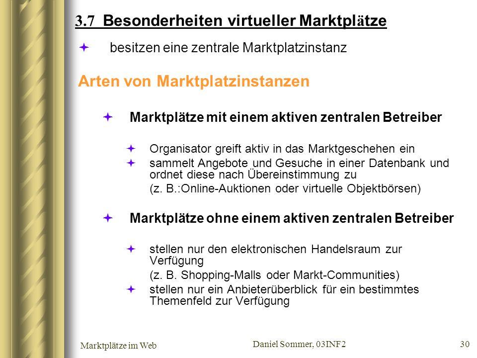 Marktplätze im Web Daniel Sommer, 03INF2 30 3.7 Besonderheiten virtueller Marktpl ä tze besitzen eine zentrale Marktplatzinstanz Arten von Marktplatzi