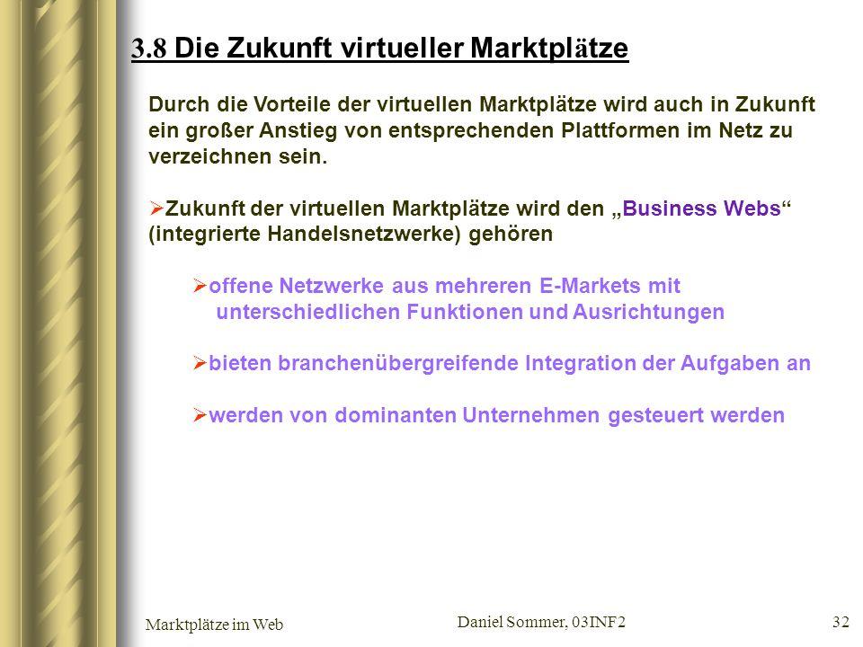 Marktplätze im Web Daniel Sommer, 03INF2 32 3.8 Die Zukunft virtueller Marktpl ä tze Durch die Vorteile der virtuellen Marktplätze wird auch in Zukunf