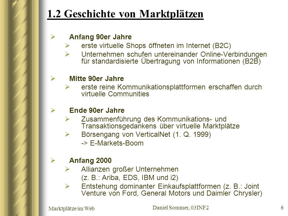 Marktplätze im Web Daniel Sommer, 03INF2 6 1.2 Geschichte von Marktplätzen Anfang 90er Jahre erste virtuelle Shops öffneten im Internet (B2C) Unterneh