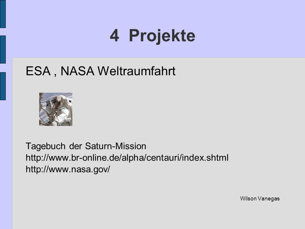 4 Projekte ESA, NASA Weltraumfahrt Tagebuch der Saturn-Mission http://www.br-online.de/alpha/centauri/index.shtml http://www.nasa.gov/ Wilson Vanegas