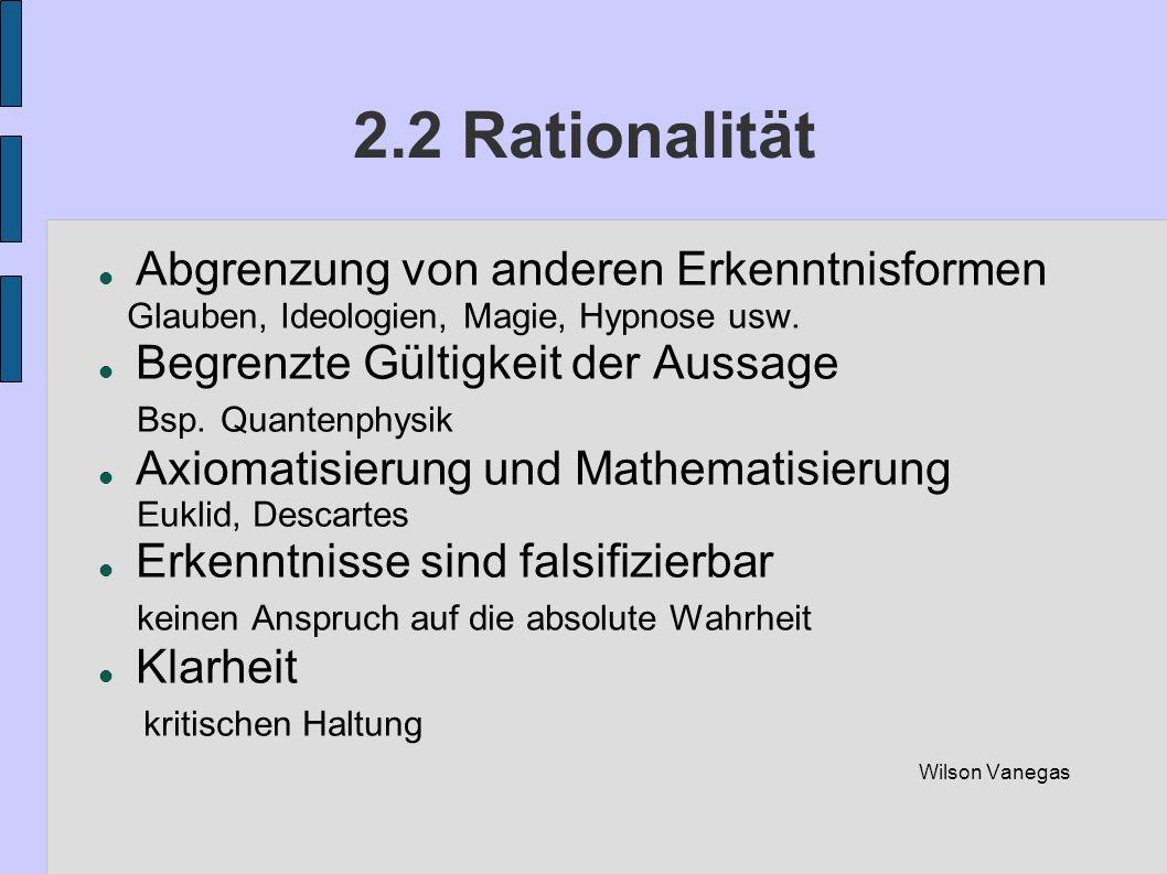 2.2 Rationalität Abgrenzung von anderen Erkenntnisformen Glauben, Ideologien, Magie, Hypnose usw. Begrenzte Gültigkeit der Aussage Bsp. Quantenphysik