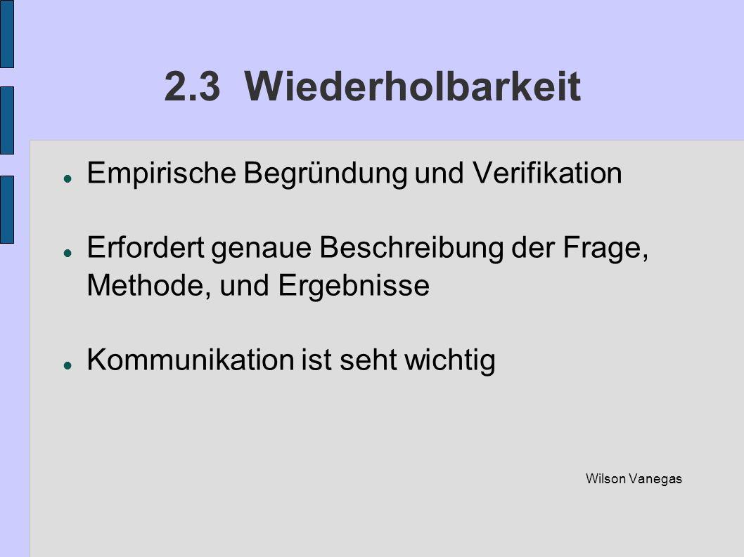 2.3 Wiederholbarkeit Empirische Begründung und Verifikation Erfordert genaue Beschreibung der Frage, Methode, und Ergebnisse Kommunikation ist seht wi