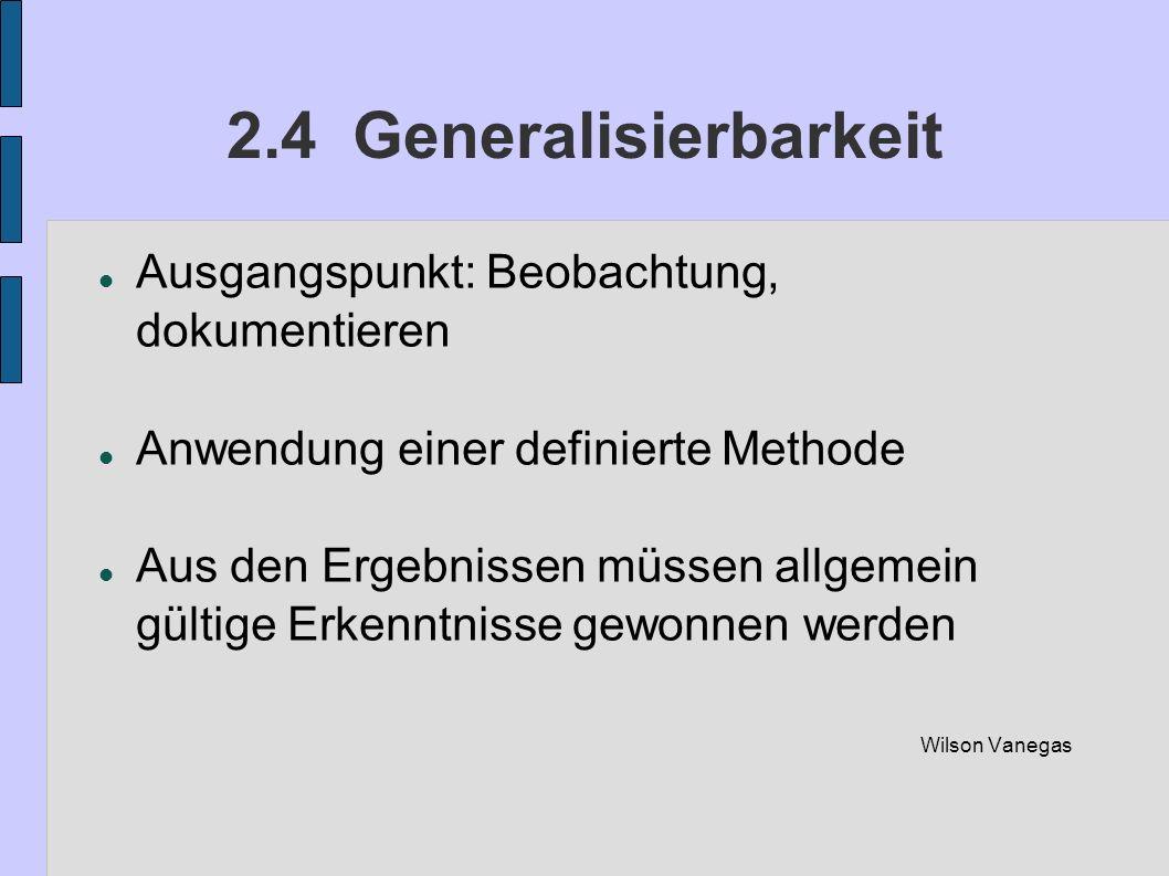 2.4 Generalisierbarkeit Ausgangspunkt: Beobachtung, dokumentieren Anwendung einer definierte Methode Aus den Ergebnissen müssen allgemein gültige Erke