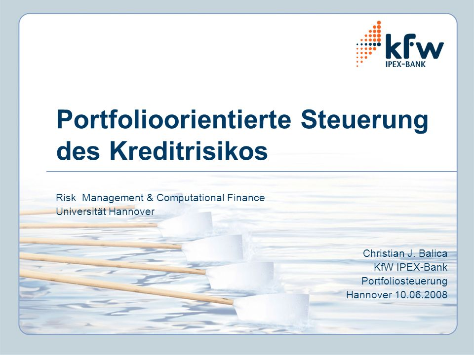 Portfolioorientierte Steuerung des Kreditrisikos Risk Management & Computational Finance Universität Hannover Christian J. Balica KfW IPEX-Bank Portfo