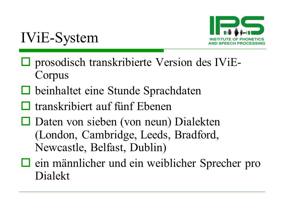 IViE-System maschinen-lesbares autosegmentell- metrisches Ettiketierungssystem für englische Prosodie Aufgebaut auf ToBI ToBI bietet Transkriptionen von Standart Varietäten im Englischen IViE bietet direkt vergleichbare Transkriptionen von Standart und Nicht-Standart Varietäten im Englischen ToBI ist nur auf einer Ebene verschriftet IViE ist auf fünf Ebenen verschriftet