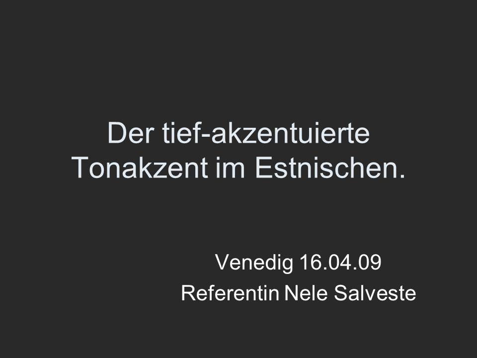 Der tief-akzentuierte Tonakzent im Estnischen. Venedig 16.04.09 Referentin Nele Salveste