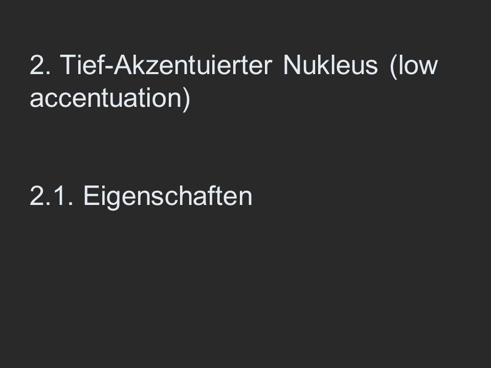 2. Tief-Akzentuierter Nukleus (low accentuation) 2.1. Eigenschaften