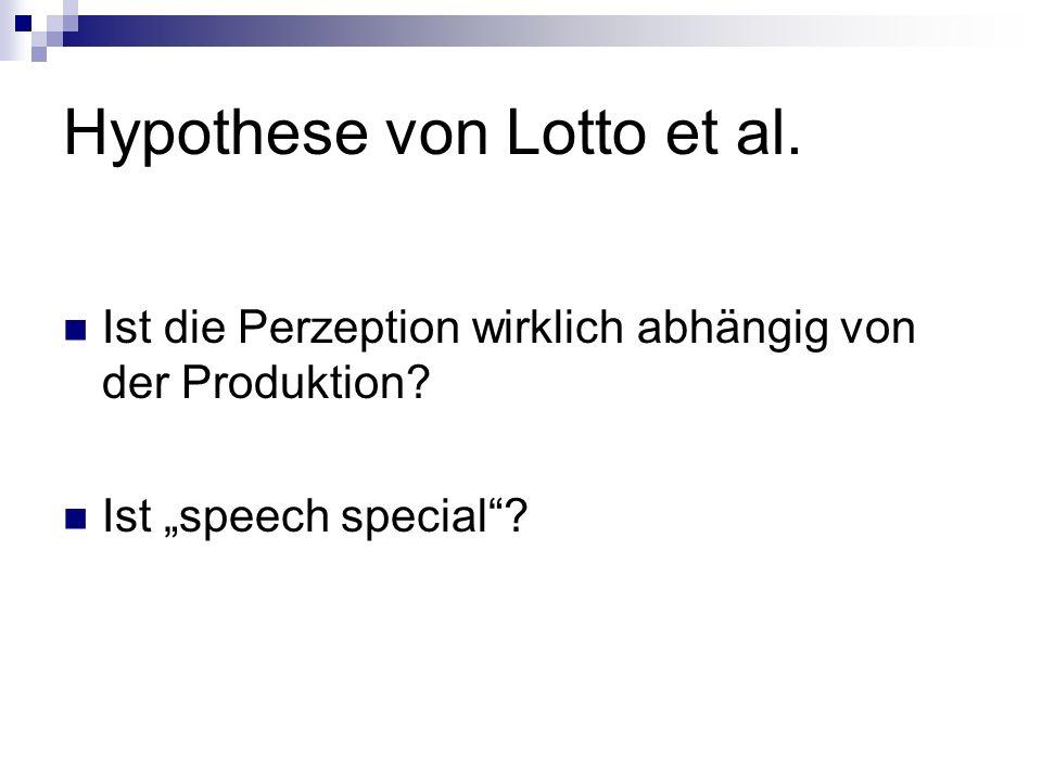 Hypothese von Lotto et al. Ist die Perzeption wirklich abhängig von der Produktion? Ist speech special?