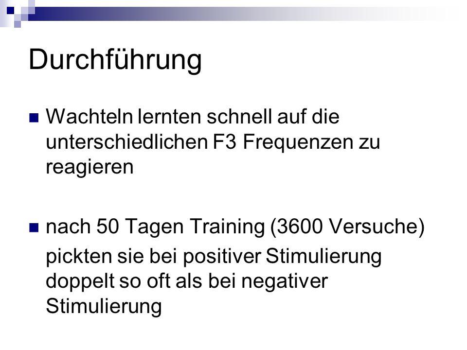 Durchführung Wachteln lernten schnell auf die unterschiedlichen F3 Frequenzen zu reagieren nach 50 Tagen Training (3600 Versuche) pickten sie bei posi