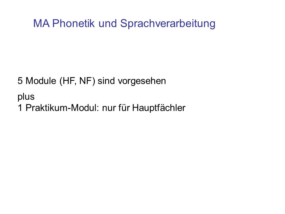 MA Phonetik und Sprachverarbeitung 5 Module (HF, NF) sind vorgesehen 1 Praktikum-Modul: nur für Hauptfächler plus