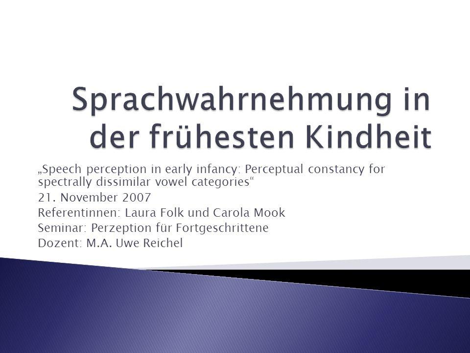 Speech perception in early infancy: Perceptual constancy for spectrally dissimilar vowel categories 21. November 2007 Referentinnen: Laura Folk und Ca