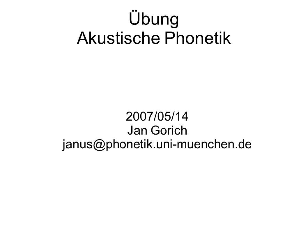 Übung Akustische Phonetik 2007/05/14 Jan Gorich janus@phonetik.uni-muenchen.de